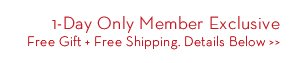 1-Day Only Member Exclusive. Free Gift + Free Shippig. Details Below.