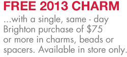 Free 2013 Charm with a single, same - day Brighton purchase of $75 or more in charms, beads or spacers. Available in store only.