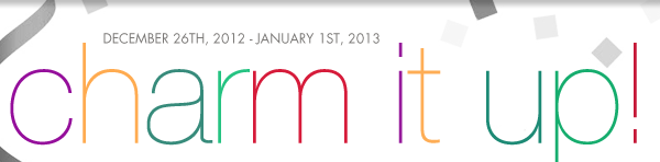 December 26th, 2012 - January 1st, 2013 - Charm it up!