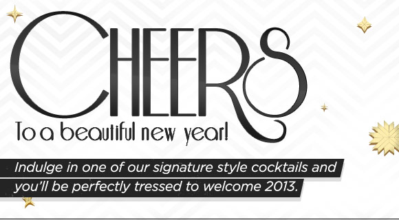 Cheers to a beautiful new year! Indulge guest with our signature style cocktails and they'll be perfectly tressed to welcome 2013.