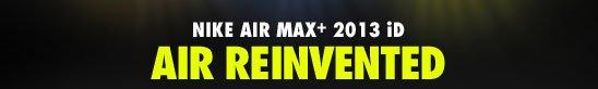 NIKE AIR MAX+ 2013 iD | AIR REINVENTED