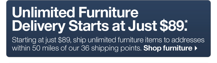 Unlimited Furniture Delivery  Starts at Just $89.* Shop furniture