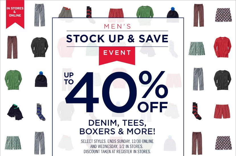 IN STORES & ONLINE   MEN'S STOCK UP & SAVE EVENT   UP TO 40% OFF DENIM, TEES, BOXERS & MORE!