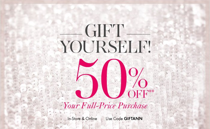 GIFT YOURSELF!  50% OFF** Your Full–Price Purchase  In–Store & Online Use Code GIFTANN  Shop Now