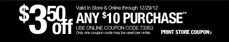 $3.50 off any $10 purchase. Valid in-store or online through 12/29/13. Use online coupon code 73353. Only one coupon code may be used per order. Print store coupon.