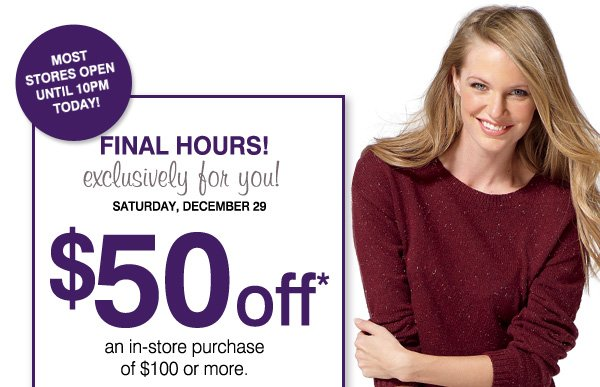 MOST STORES OPEN UNTIL 10PM TODAY! FINAL HOURS! Exclusively for you! Saturday, December 29. $50 off* an in-store purchase of $100 or more. Now's the perfect time to save  on: Cold-weather accessories, Shoes and boots, Coats and jackets, Winter apparel and more!. Print coupon.