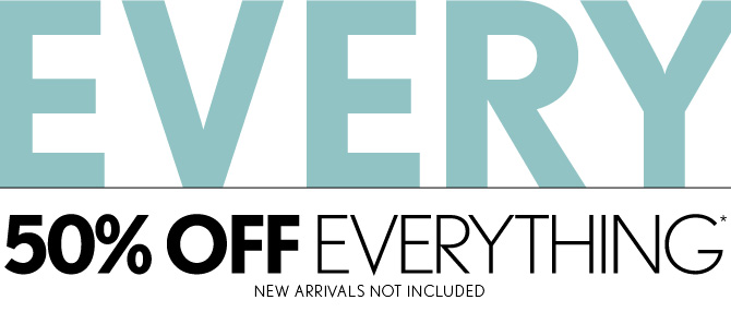 50% OFF  EVERYTHING*	  NEW ARRIVALS NOT INCLUDED ENTER CODE SAVE50 AT CHECKOUT IN STORES & ONLINE