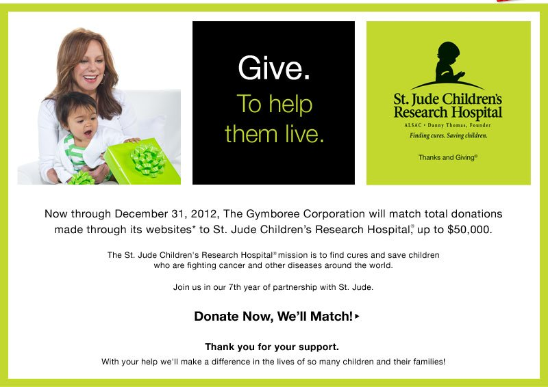 Give. To help them live. Now through December 31,2012, The Gymboree Corporation will match total donations made through its websites* to St. Jude Children's Research Hospital®, up to $50,000. The St. Jude Children's Research Hospital mission is to find cures and save children who are fighting cancer and other diseases around the world. Join us in our 7th year of partnership with St. Jude. Donate Now, We'll Match. Thank you for your support. With your help we'll make a difference in the lives of so many children and their families!