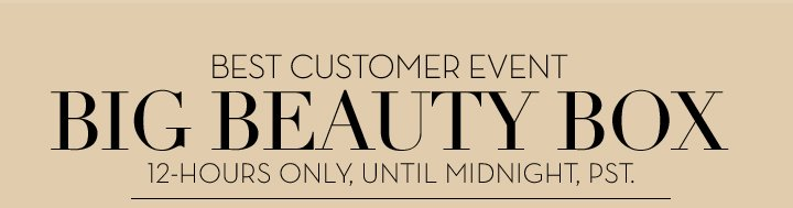 BEST CUSTOMER EVENT. BIG BEAUTY BOX. 12-HOURS ONLY, UNTIL MIDNIGHT, PST.