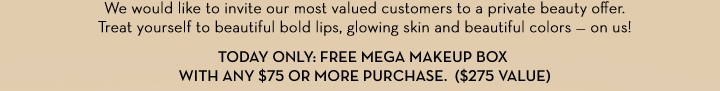 We would like to invite our most valued customers to a private beauty offer. Treat yourself to beautiful bold lips, glowing skin and beautiful colors - on us! TODAY ONLY:  FREE MEGA MAKEUP BOX WITH ANY $75 OR MORE PURCHASE. ($275 VALUE).