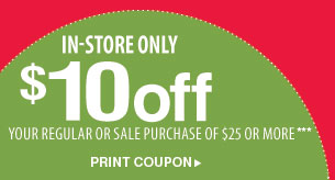 In-store only $10 off  your regular or sale purchase of $25 or more*** Print coupon