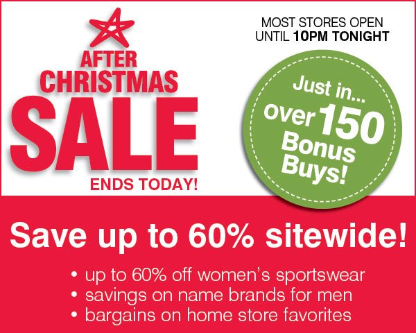 After Christmas Sale Ends Today! MOST STORES OPEN  UNTIL 10PM TONIGHT! Just in... over 150 Bonus Buys! Save up to 60% sitewide! • up to 60% off women's sportswear • savings on name brands for men • bargains on home store favorites