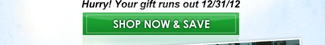 Hurry! Your gift runs out 12.31.12. Shop Now & Save