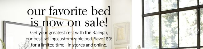our favorite bed is now on sale! Get your greatest rest with the Raleigh, our best-selling customizable bed. Save 15% for a limited time - in stores and online.