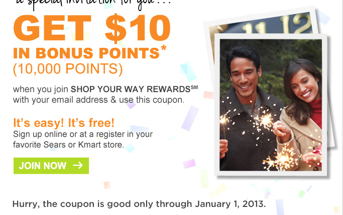 GET $10 | IN BONUS POINTS* (10,000 POINTS) | when you join SHOP YOUR WAY REWARDS(SM) | with your email address and use this coupon. | It's easy! It's free! | Sign up online or at a register in your favorite Sears or Kmart store. | JOIN NOW | Hurry, the coupon is good only through January 1, 2013.