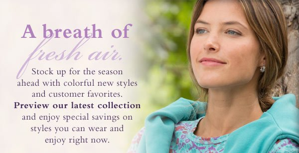 A breath of fresh air. Stock up for the season ahead with colorful new styles and customer favorites. Preview our latest collection and enjoy special savings on styles you can wear and enjoy right now.