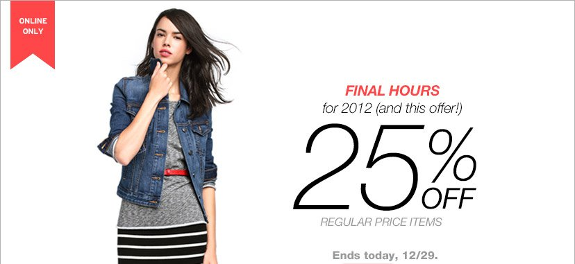 ONLINE ONLY | FINAL HOURS for 2012 (and this offer!) | 25% OFF REGULAR PRICE ITEMS | Ends today, 12/29.