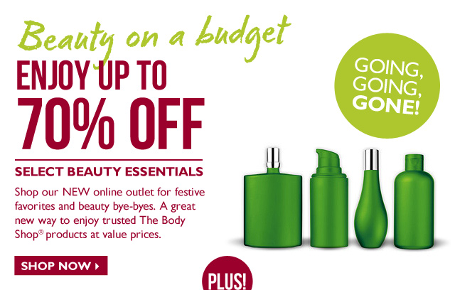 Beauty on a budget -- Enjoy up to 70% OFF Select Beauty Essentials -- Shop our NEW online outlet for festive favorites and beauty bye-byes. A great new way to enjoy trusted The Body Shop products at value prices. -- Going, Going, GONE! -- Shop Now
