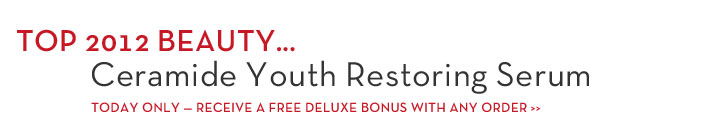TOP 2012 BEAUTY... Ceramide Youth Restoring Serum. TODAY ONLY - RECEIVE A FREE DELUXE BONUS WITH ANY ORDER.