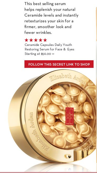 This best selling serum helps replenish your natural Ceramide levels and instantly retexturizes your skin for a firmer, smoother look and fewer wrinkles. Ceramide Capsules Daily Youth Restoring Serum for Face & Eyes. Starting at $56.00. FOLLOW THIS SECRET LINK TO SHOP.