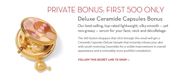 PRIVATE BONUS: FIRST 500 ONLY. Deluxe Ceramide Capsules Bonus. Our best-selling, top-rated lightweight, silky-smooth - yet non-greasy - serum for your face, neck and décolletage. The 500 fastest shoppers that click through this email will get a Ceramide Capsules Deluxe Sample that instantly infuses your skin with youth-restoring Ceramides for a visible improvement in overall appearance and a noticeably more youthful complexion. FOLLOW THIS SECRET LINK TO SHOP.