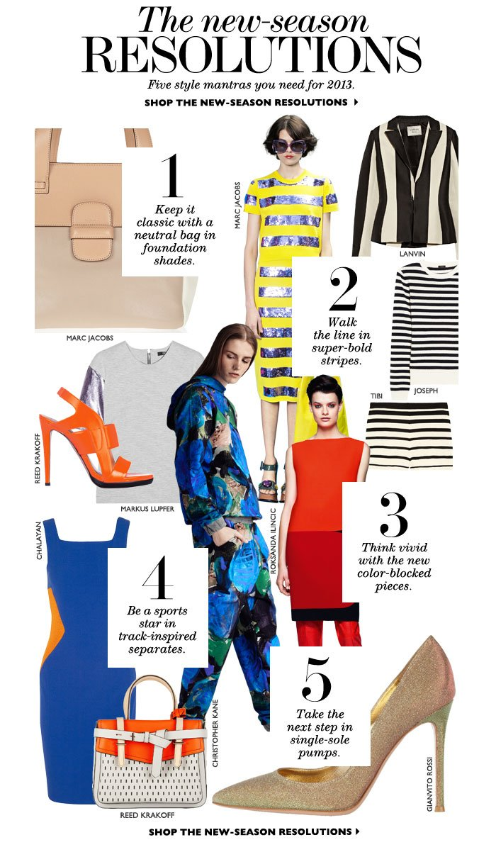 THE NEW-SEASON RESOLUTIONS: Five style mantras you need for 2013. Repeat after us... 1. Keep it classic with a neutral bag in foundation shades. 2. Walk the line in super-bold stripes. 3. Think vivid with the new color-blocked pieces. 4. Be a sports star in track-inspired separates. 5. Take the next step in single-sole pumps. SHOP THE NEW-SEASON RESOLUTIONS