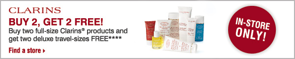 CLARINS In-store Only! buy 2, get 2 free! Buy two full-size Clarins(R) products and get two deluxe travel-sizes FREE**** Find a store
