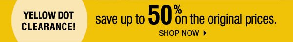 Yellow Dot Clearance! save up to 50% on the original prices. Shop Now