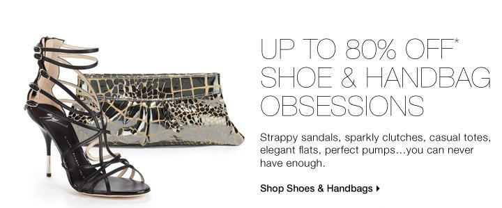 Up to 80% Off* Our Shoe & Handbag Obsessions