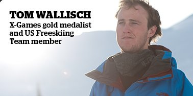 TOM WALLISCH X-GAMES GOLD MEDALIST AND US FREESKIING TEAM MEMBER
