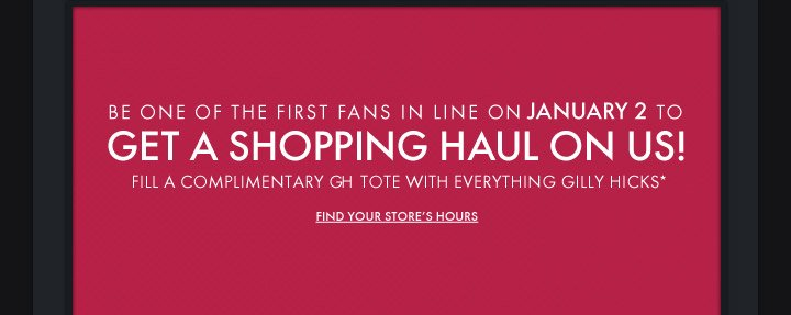 BE ONE OF THE FIRST FANS IN LINE ON JANUARY 2 TO GET A SHOPPING  HAUL ON US! FILL A COMPLIMENTARY GH TOTE WITH EVERYTHING GILLY HICKS* -  FIND YOUR STORE'S HOURS