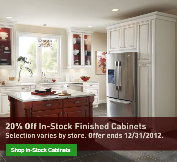 20% Off In-Stock Finished Cabinets. Selection varies by store. Offer ends 12/31/2012. Shop In-Stock Cabinets.