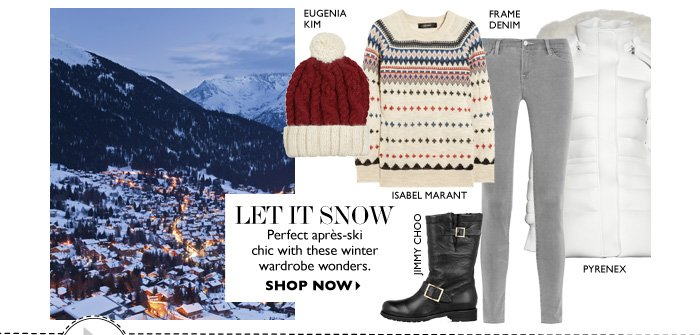 LET IT SNOW Perfect après-ski  chic with these winter wardrobe wonders. SHOP NOW