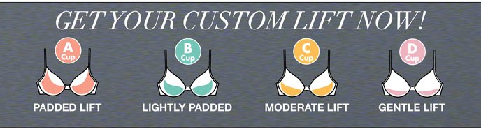 Get Your Custom Lift Now! A Cup Padded Lift, B Cup Lightly Padded Lift, C Cup Moderate Lift, D Cup Gentle Lift