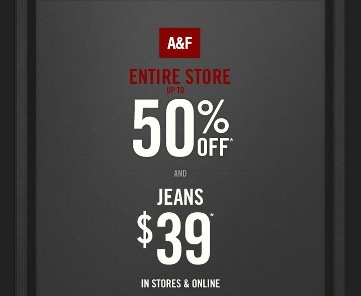 A&F ENTIRE STORE UP TO 50% OFF AND JEANS $39