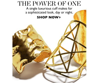 THE POWER OF ONE A single luxurious cuff makes for  a sophisticated look, day or night. SHOP NOW