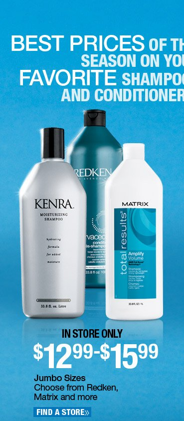 In Store Only - Jumbo Size Shampoo and Conditioner - $12.99-$15.99. Choose from Redken, Matrix and more. Find a Store.