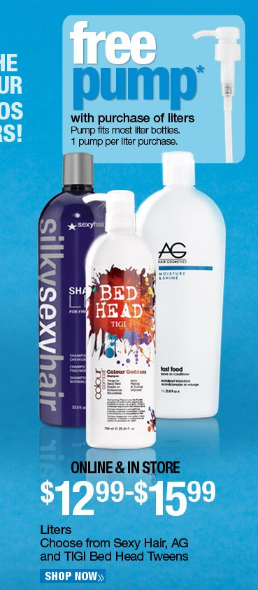 Online and In Store - Shampoo and Conditioner Liters - $12.99-$15.99. Choose from Sexy Hair, AG and TIGI Bed Head Tweens. Shop Now. Free pump with purchase of liters. One per liter purchase. While supplies last.