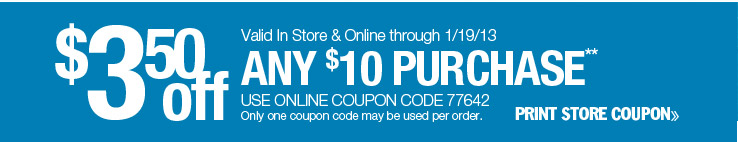 $3.50 off any $10 purchase. Valid in-store or online through 1/19/13. Use online coupon code 77642. Only one coupon code may be used per order. Print store coupon.