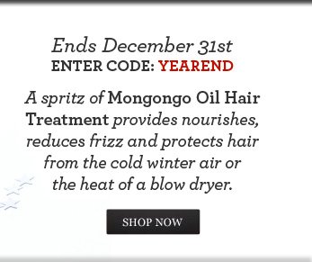 Ends December 31st. Enter Code: YEAREND  A spritz of Mongongo Oil Hair Treatment provides nourishes, reduces frizz and protects hair from the cold winter air or the heat of a blow dryer.   SHOP NOW