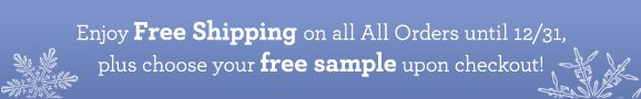 Enjoy Free Shipping on all All Orders until 12/31, plus choose your free sample upon checkout!