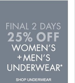 FINAL 2 DAYS 25% OFF WOMEN'S + MEN'S UNDERWEAR* (*PROMOTION ENDS 01.01.12 AT 11:59 PM/PT. EXCLUDES SALE. NOT VALID ON PREVIOUS PURCHASES.)