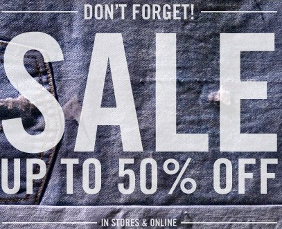 DON'T FORGET! SALE UP TO 50% OFF. IN STORES & ONLINE