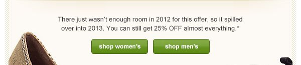 There just wasn't enough room in 2012 for this offer, so it spilled over into 2013. You can still get 25% OFF almost everything.*