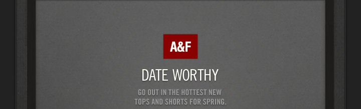 A&F DATE WORTHY GO OUT IN THE HOTTEST NEW TOPS AND SHORTS FOR  SPRING.