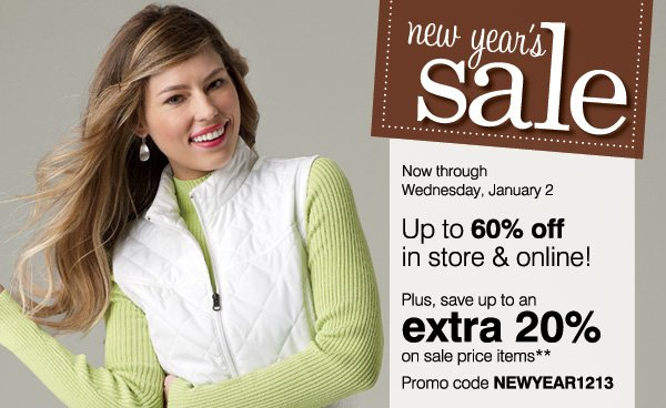 New Year's Sale Now through Wednesday, January 2 Up to 60% off in store & online! Plus, save up to an extra 20% on sale price items** Promo code NEWYEAR1213.