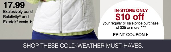 In-store only $10 off your regular or sale price purchase of $25 or more!*** Print coupon. 17.99 Exclusively ours! Relativity® and Exertek® vests. Shop these cold-weather must-haves.