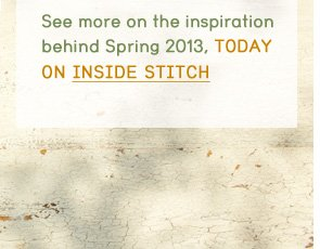 See more on the inspiration behind Spring 2013, today on Inside Stitch.
