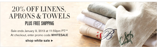 20% OFF LINENS, APRONS & TOWELS - PLUS FREE SHIPPING -- Sale ends January 9, 2013 at 11:59pm PT.**  At checkout, enter promo code WHITESALE -- SHOP WHITE SALE