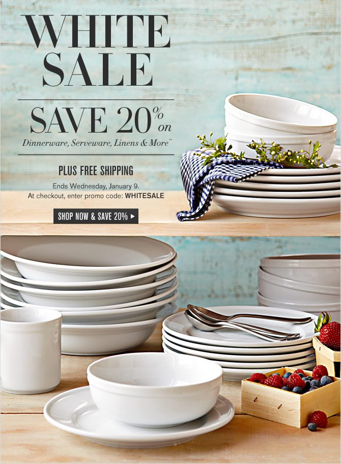 WHITE SALE - SAVE 20% on Dinnerware, Serveware, Linens & More** --  PLUS FREE SHIPPING Ends Wednesday, January 9. At checkout, enter promo code: WHITESALE -- SHOP NOW & SAVE 20%